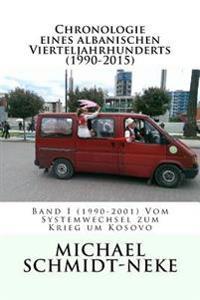 Chronologie Eines Albanischen Vierteljahrhunderts (1990-2015): Band I (1990-2001) Vom Systemwechsel Zum Krieg Um Kosovo
