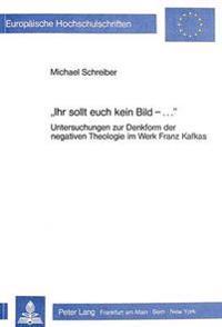 -Ihr Sollt Euch Kein Bild - ....-: Untersuchungen Zur Denkform Der Negativen Theologie Im Werk Franz Kafkas