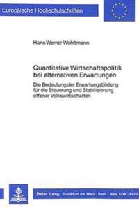 Quantitative Wirtschaftspolitik Bei Alternativen Erwartungen: Die Bedeutung Der Erwartungsbildung Fuer Die Steuerung Und Stabilisierung Offener Volksw