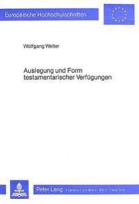 Auslegung Und Form Testamentarischer Verfuegungen: Die Verwirklichung Des Erblasserwillens