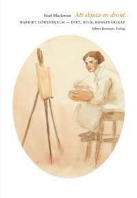 Att skjuta en dront : Harriet Löwenhjelm - dikt, bild, konstnärskap