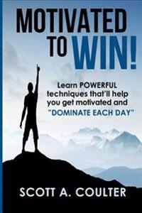 "Motivated to Win: Learn Powerful Techniques That'll Help You Get Motivated and ""Dominate Each Day"""