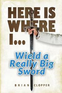 Here Is Where I . . . Wield a Really Big Sword