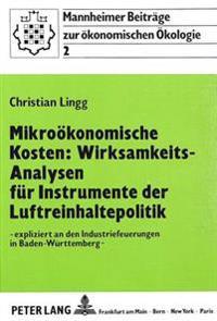 Mikrooekonomische Kosten: Wirksamkeits-Analysen Fuer Instrumente Der Luftreinhaltepolitik: - Expliziert an Den Industriefeuerungen in Baden-Wuerttembe