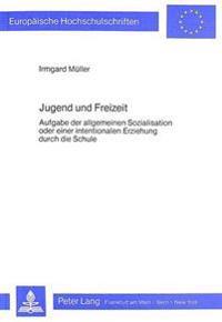 Jugend Und Freizeit: Aufgabe Der Allgemeinen Sozialisation Oder Einer Intentionalen Erziehung Durch Die Schule