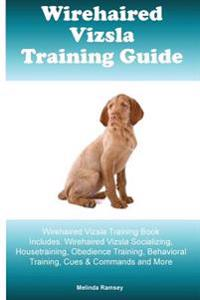 Wirehaired Vizsla Training Guide Wirehaired Vizsla Training Book Includes: Wirehaired Vizsla Socializing, Housetraining, Obedience Training, Behaviora