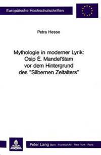 Mythologie in Moderner Lyrik: Osip E. Mandel'stam VOR Dem Hintergrund Des -Silbernen Zeitalters-