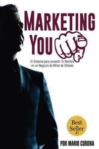 Marketing You: La Estrategia Para Convertir Tu Nombre En Un Negocio de Miles de Dolares Usando Lo Que YA Posees