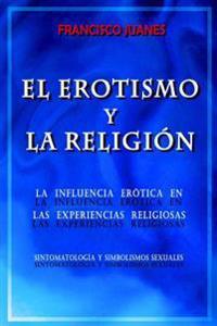 El Erotismo y La Religion: La Influencia Erotica En Las Experiencias Religiosas