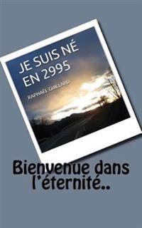Je Suis Ne En 2995: Bienvenue Dans L'Eternite