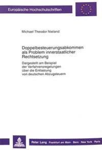 Doppelbesteuerungsabkommen ALS Problem Innerstaatlicher Rechtsetzung: Dargestellt Am Beispiel Der Verfahrensregelungen Ueber Die Entlastung Von Deutsc