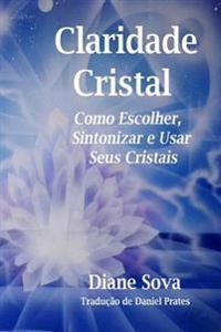 Claridade Cristal: Como Escolher, Sintonizar, & Usar Seus Cristais!
