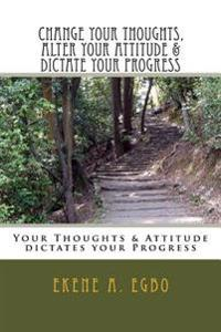 Change Your Thoughts, Alter Your Attitude & Dictate Your Progress: Your Thoughts & Attitude Dictates Your Progress