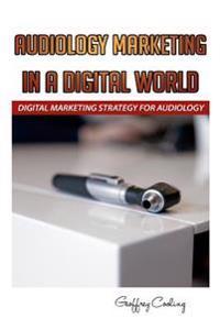 Audiology Marketing in a Digital World: A Modern Digital Audiology Marketing How to