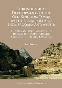 Chronological Developments in the Old Kingdom Tombs in the Necropoleis of Giza, Saqqara and Abusir: Toward an Economic Decline During the Early Dynast