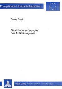 Das Kinderschauspiel Der Aufklaerungszeit: Eine Untersuchung Der Deutschsprachigen Kinderschauspiele Von 1769-1800