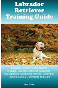 Labrador Retriever Training Guide Labrador Retriever Training Book Includes: Labrador Retriever Socializing, Housetraining, Obedience Training, Behavi