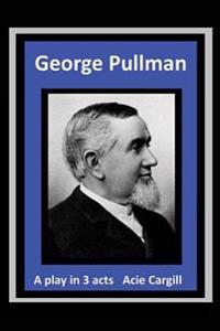 George Pullman: A Play in Three Acts