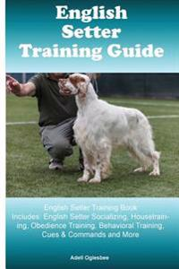 English Setter Training Guide English Setter Training Book Includes: English Setter Socializing, Housetraining, Obedience Training, Behavioral Trainin