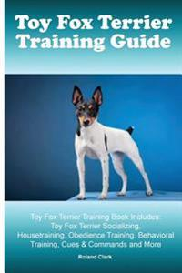 Toy Fox Terrier Training Guide. Toy Fox Terrier Training Book Includes: Toy Fox Terrier Socializing, Housetraining, Obedience Training, Behavioral Tra