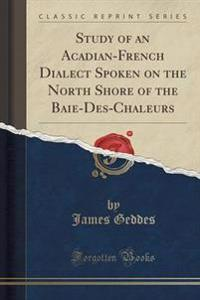 Study of an Acadian-French Dialect Spoken on the North Shore of the Baie-Des-Chaleurs (Classic Reprint)