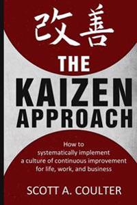 The Kaizen Approach: How to Systematically Implement a Culture of Continuous Improvement for Life, Work, and Business