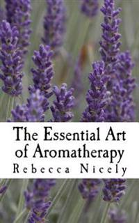 The Essential Art of Aromatherapy: Simple Rituals to Enhance Your Life