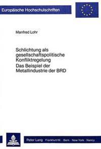 Schlichtung ALS Gesellschaftspolitische Konfliktregelung: Das Beispiel Der Metallindustrie Der Brd