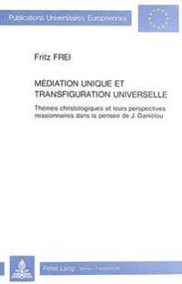 Mediation Unique Et Transfiguration Universelle: Themes Christologiques Et Leurs Perspectives Missionnaires Dans La Pensee de J. Danielou