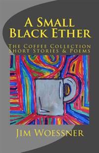 A Small Black Ether: The Coffee Collection, Short Stories & Poems