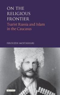 On the Religious Frontier: Tsarist Russia and Islam in the Caucasus