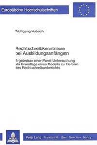 Rechtschreibkenntnisse Bei Ausbildungsanfaengern: Ergebnisse Einer Panel-Untersuchung ALS Grundlage Eines Modells Zur Reform Des Rechtschreibunterrich