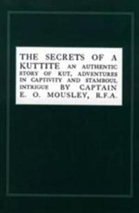 Secrets of a Kuttite: An Authentic Story of Kut, Adventures in Captivity and Stamboul Intrigue