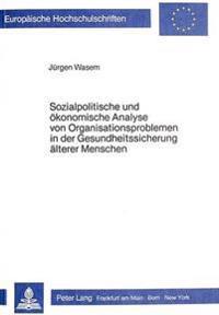 Sozialpolitische Und Oekonomische Analyse Von Organisationsproblemen in Der Gesundheitssicherung Aelterer Menschen