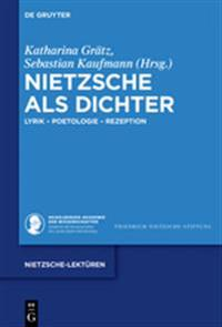 Nietzsche ALS Dichter: Lyrik - Poetologie - Rezeption