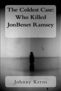 The Coldest Case: Who Killed JonBenet Ramsey