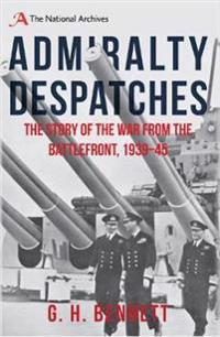 Admiralty Despatches: The Story of the War from the Battlefront 1939-45