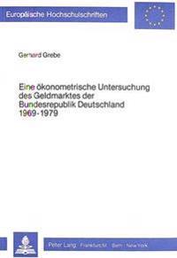 Eine Oekonometrische Untersuchung Des Geldmarktes Der Bundesrepublik Deutschland 1969-1979