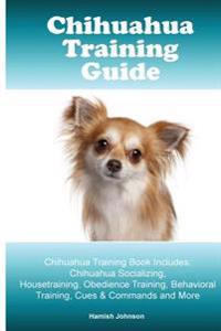 Chihuahua Training Guide. Chihuahua Training Book Includes: Chihuahua Socializing, Housetraining, Obedience Training, Behavioral Training, Cues & Comm