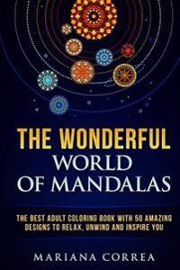 The Wonderful World of Mandalas: The Best Adult Coloring Book with 50 Amazing Designs to Relax, Unwind and Inspire You
