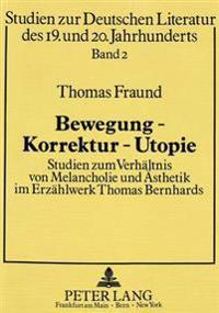 Bewegung - Korrektur - Utopie: Studien Zum Verhaeltnis Von Melancholie Und Aesthetik Im Erzaehlwerk Thomas Bernhards