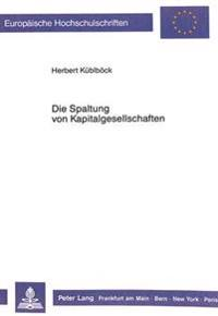 Die Spaltung Von Kapitalgesellschaften: Ein Problemorientierter Diskussionsbeitrag Unter Beruecksichtigung Von Loesungen in Anderen Laendern