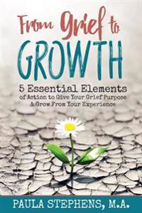From Grief to Growth: 5 Essential Elements of Action to Give Grief Purpose and Grow from Your Experience