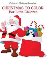 Christmas to Color: Christmas Coloring Book for Little Children Great for Stocking Stuffers for Kids, for Boys, for Girls, and Little Kids
