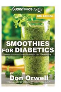 Smoothies for Diabetics: Over 125 Quick & Easy Gluten Free Low Cholesterol Whole Foods Blender Recipes Full of Antioxidants & Phytochemicals