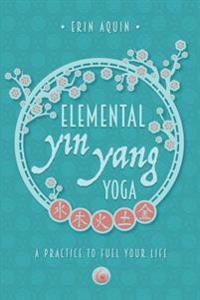 Elemental Yin Yang Yoga: A Practice to Fuel Your Life