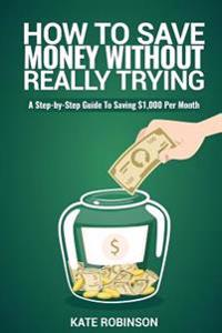 How to Save Money Without Really Trying: A Step-By-Step Guide to Saving $1,000 Per Month