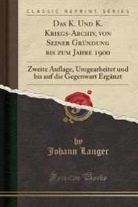 Das K. Und K. Kriegs-Archiv, Von Seiner Grndung Bis Zum Jahre 1900