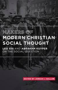 Makers of Modern Christian Social Thought: Leo XIII and Abraham Kuyper on the Social Question