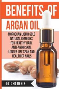 Benefits of Argan Oil: : Moroccan Liquid Gold Natural Remedies for Healthy Hair, Anti-Aging Skin, Longer Life Span and Healthier Nails